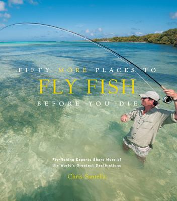 Fifty More Places to Fly Fish Before You Die By Santella, Chris